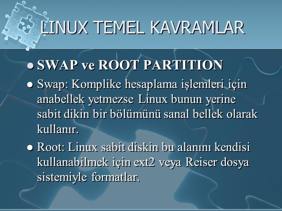 LINUX TEMEL KAVRAMLAR SWAP ve ROOT PARTITION Swap: Komplike hesaplama işlemleri için anabellek yetmezse Linux bunun yerine sabit dikin bir bölümünü sanal bellek olarak kullanır.