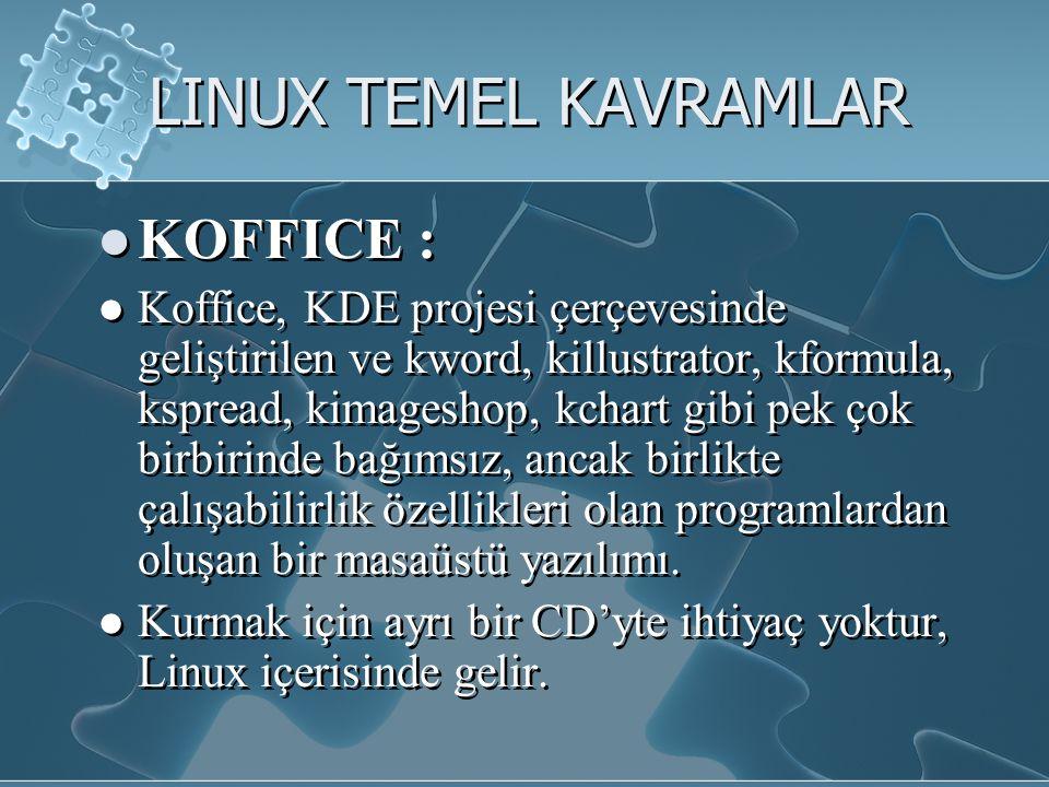 LINUX TEMEL KAVRAMLAR KOFFICE : Koffice, KDE projesi çerçevesinde geliştirilen ve kword, killustrator, kformula, kspread, kimageshop, kchart gibi pek çok birbirinde bağımsız, ancak birlikte çalışabilirlik özellikleri olan programlardan oluşan bir masaüstü yazılımı.