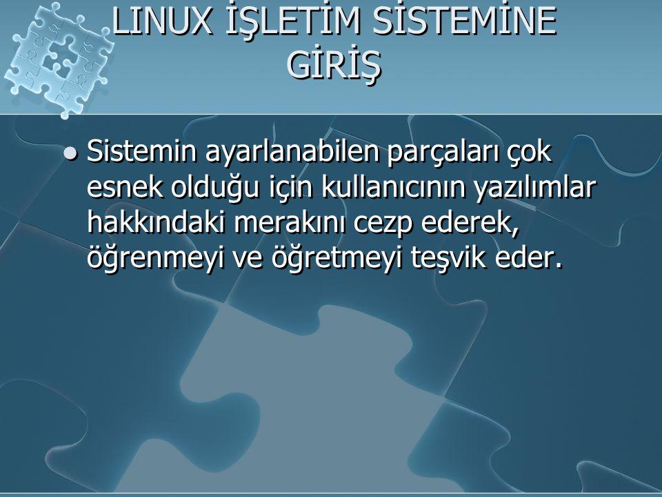 LINUX İŞLETİM SİSTEMİNE GİRİŞ Sistemin ayarlanabilen parçaları çok esnek olduğu için kullanıcının yazılımlar hakkındaki merakını cezp ederek, öğrenmeyi ve öğretmeyi teşvik eder.