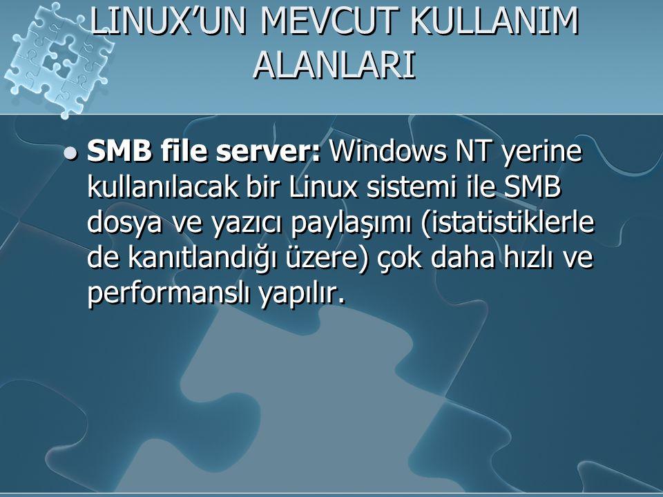 LINUX'UN MEVCUT KULLANIM ALANLARI SMB file server: Windows NT yerine kullanılacak bir Linux sistemi ile SMB dosya ve yazıcı paylaşımı (istatistiklerle de kanıtlandığı üzere) çok daha hızlı ve performanslı yapılır.
