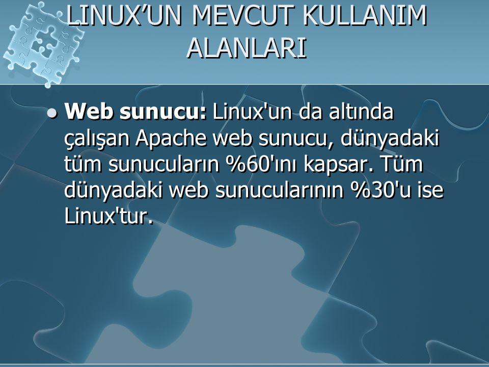 LINUX'UN MEVCUT KULLANIM ALANLARI Web sunucu: Linux un da altında çalışan Apache web sunucu, dünyadaki tüm sunucuların %60 ını kapsar.