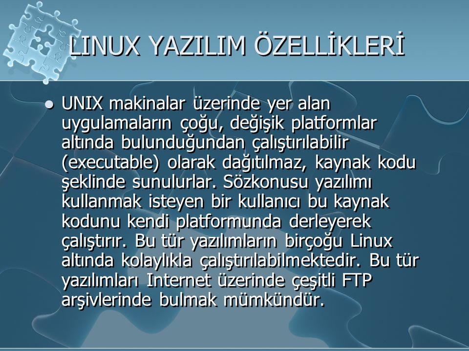LINUX YAZILIM ÖZELLİKLERİ UNIX makinalar üzerinde yer alan uygulamaların çoğu, değişik platformlar altında bulunduğundan çalıştırılabilir (executable) olarak dağıtılmaz, kaynak kodu şeklinde sunulurlar.