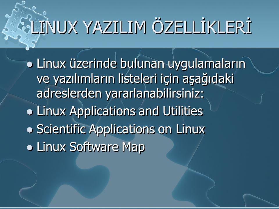 LINUX YAZILIM ÖZELLİKLERİ Linux üzerinde bulunan uygulamaların ve yazılımların listeleri için aşağıdaki adreslerden yararlanabilirsiniz: Linux Applications and Utilities Scientific Applications on Linux Linux Software Map Linux üzerinde bulunan uygulamaların ve yazılımların listeleri için aşağıdaki adreslerden yararlanabilirsiniz: Linux Applications and Utilities Scientific Applications on Linux Linux Software Map
