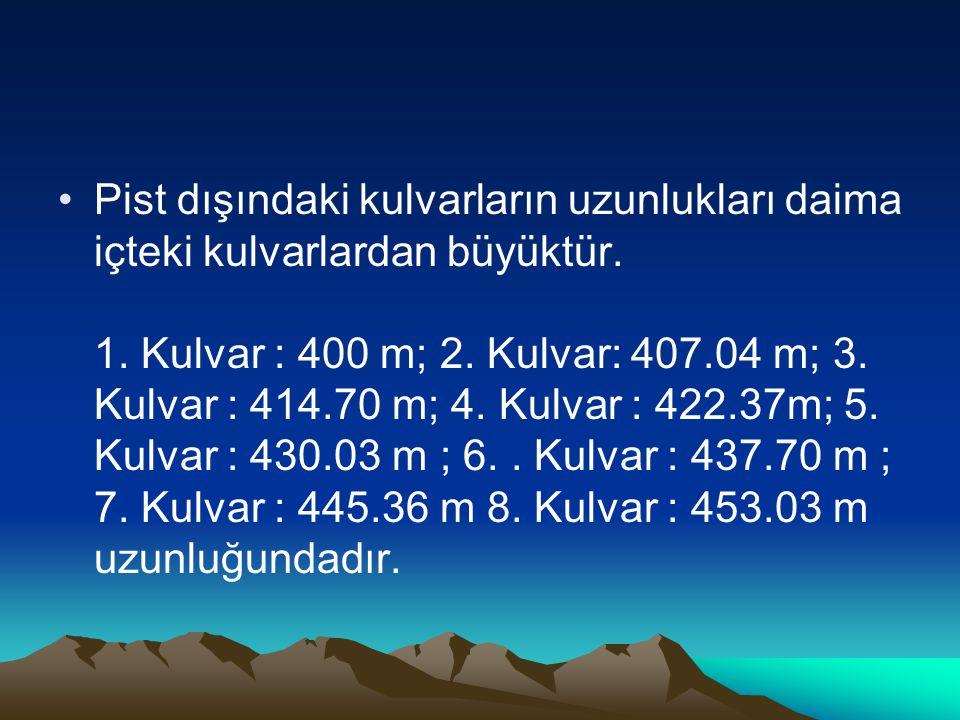 Pist dışındaki kulvarların uzunlukları daima içteki kulvarlardan büyüktür. 1. Kulvar : 400 m; 2. Kulvar: 407.04 m; 3. Kulvar : 414.70 m; 4. Kulvar : 4