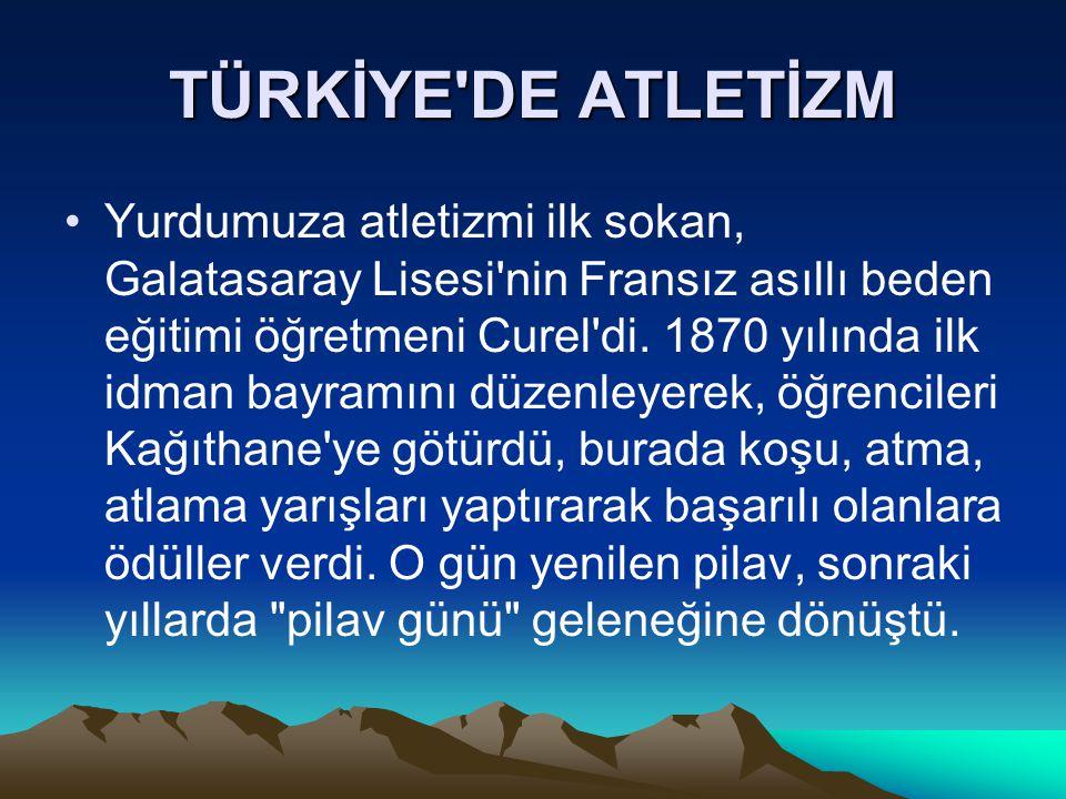 TÜRKİYE'DE ATLETİZM Yurdumuza atletizmi ilk sokan, Galatasaray Lisesi'nin Fransız asıllı beden eğitimi öğretmeni Curel'di. 1870 yılında ilk idman bayr
