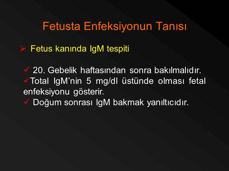 Fetusta Enfeksiyonun Tanısı  Fetus kanında IgM tespiti 20. Gebelik haftasından sonra bakılmalıdır. Total IgM'nin 5 mg/dl üstünde olması fetal enfeksi