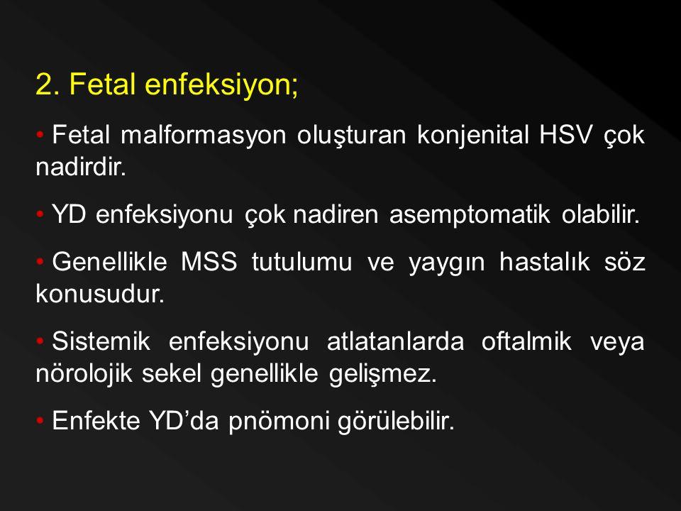 2. Fetal enfeksiyon; Fetal malformasyon oluşturan konjenital HSV çok nadirdir. YD enfeksiyonu çok nadiren asemptomatik olabilir. Genellikle MSS tutulu