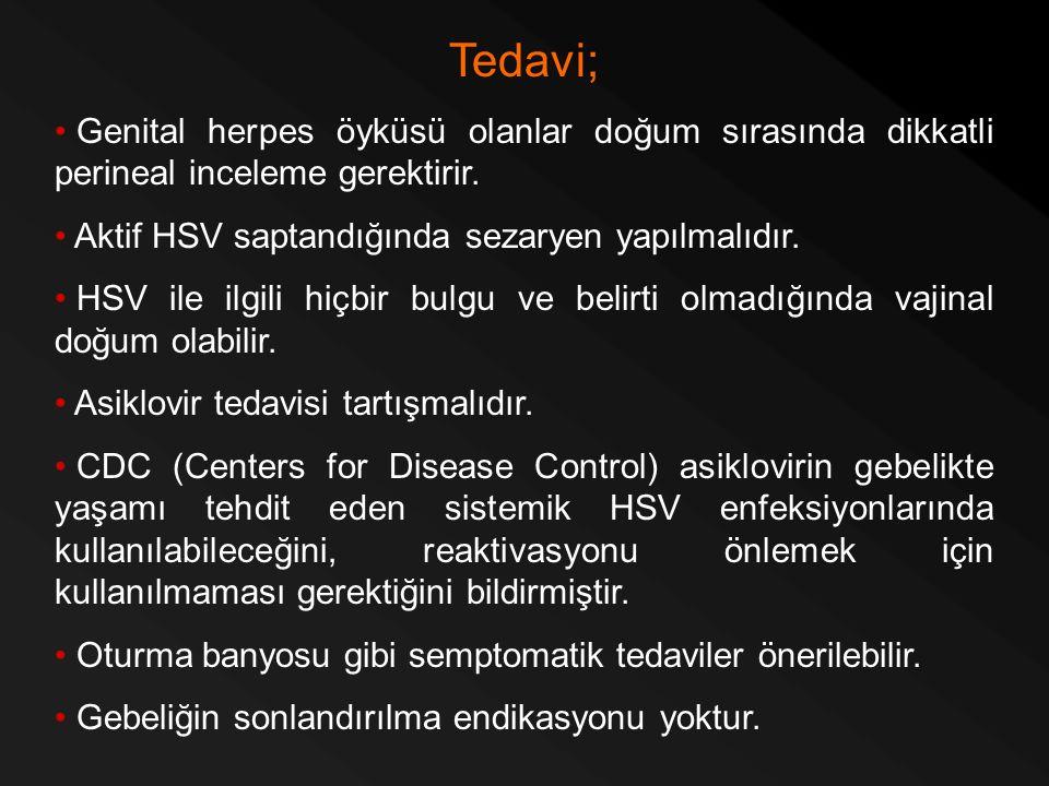 Tedavi; Genital herpes öyküsü olanlar doğum sırasında dikkatli perineal inceleme gerektirir. Aktif HSV saptandığında sezaryen yapılmalıdır. HSV ile il