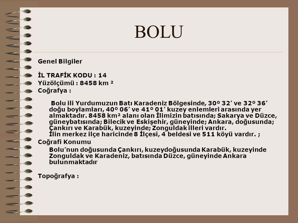 BOLU Genel Bilgiler İL TRAFİK KODU : 14 Yüzölçümü : 8458 km ² Coğrafya : Bolu ili Yurdumuzun Batı Karadeniz Bölgesinde, 30º 32' ve 32º 36' doğu boylam
