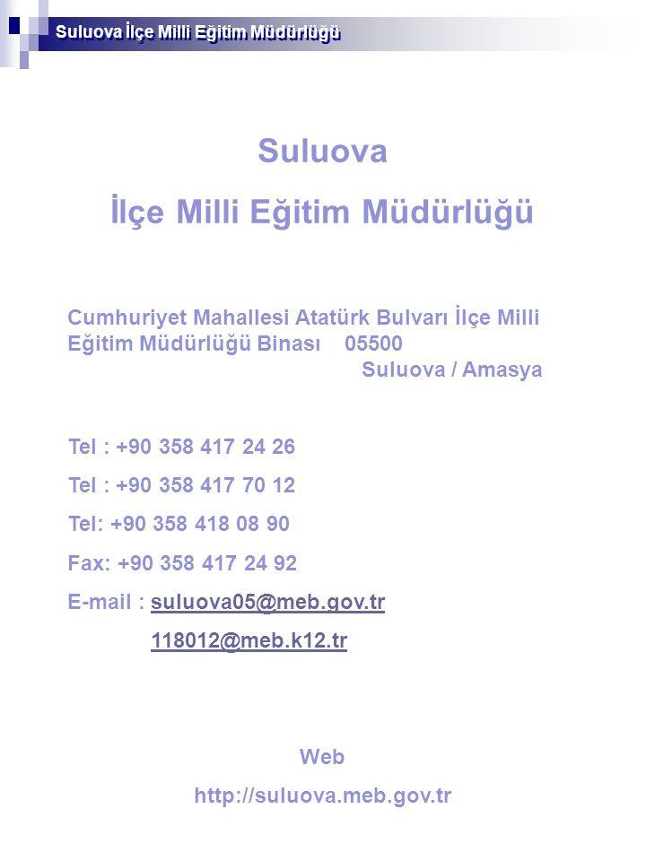 Suluova İlçe Milli Eğitim Müdürlüğü Cumhuriyet Mahallesi Atatürk Bulvarı İlçe Milli Eğitim Müdürlüğü Binası 05500 Suluova / Amasya Tel : +90 358 417 24 26 Tel : +90 358 417 70 12 Tel: +90 358 418 08 90 Fax: +90 358 417 24 92 E-mail : suluova05@meb.gov.trsuluova05@meb.gov.tr 118012@meb.k12.tr Web http://suluova.meb.gov.tr Suluova İlçe Milli Eğitim Müdürlüğü