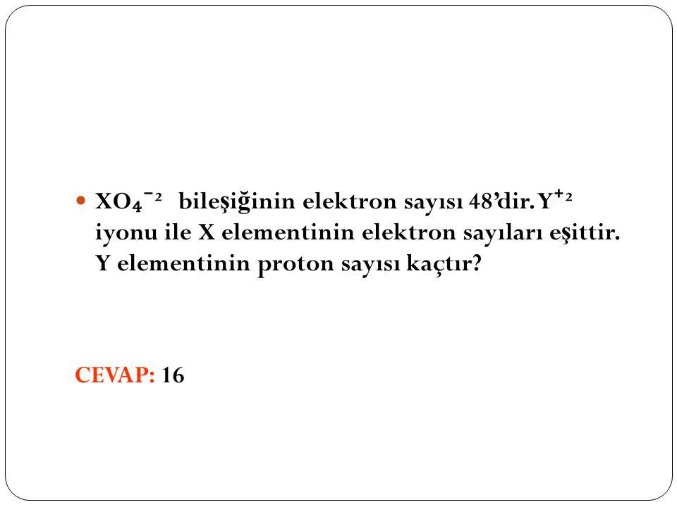 XO ₄⁻ ² bile ş i ğ inin elektron sayısı 48'dir. Y ⁺ ² iyonu ile X elementinin elektron sayıları e ş ittir. Y elementinin proton sayısı kaçtır? CEVAP: