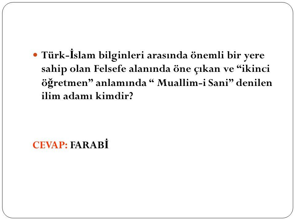 """Türk- İ slam bilginleri arasında önemli bir yere sahip olan Felsefe alanında öne çıkan ve """"ikinci ö ğ retmen"""" anlamında """" Muallim-i Sani"""" denilen ilim"""