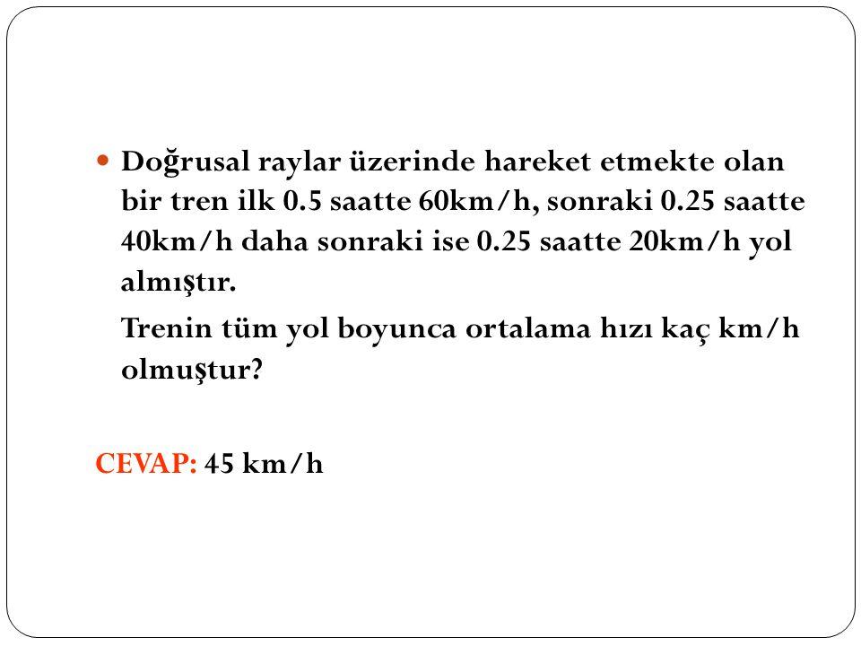 Do ğ rusal raylar üzerinde hareket etmekte olan bir tren ilk 0.5 saatte 60km/h, sonraki 0.25 saatte 40km/h daha sonraki ise 0.25 saatte 20km/h yol almı ş tır.
