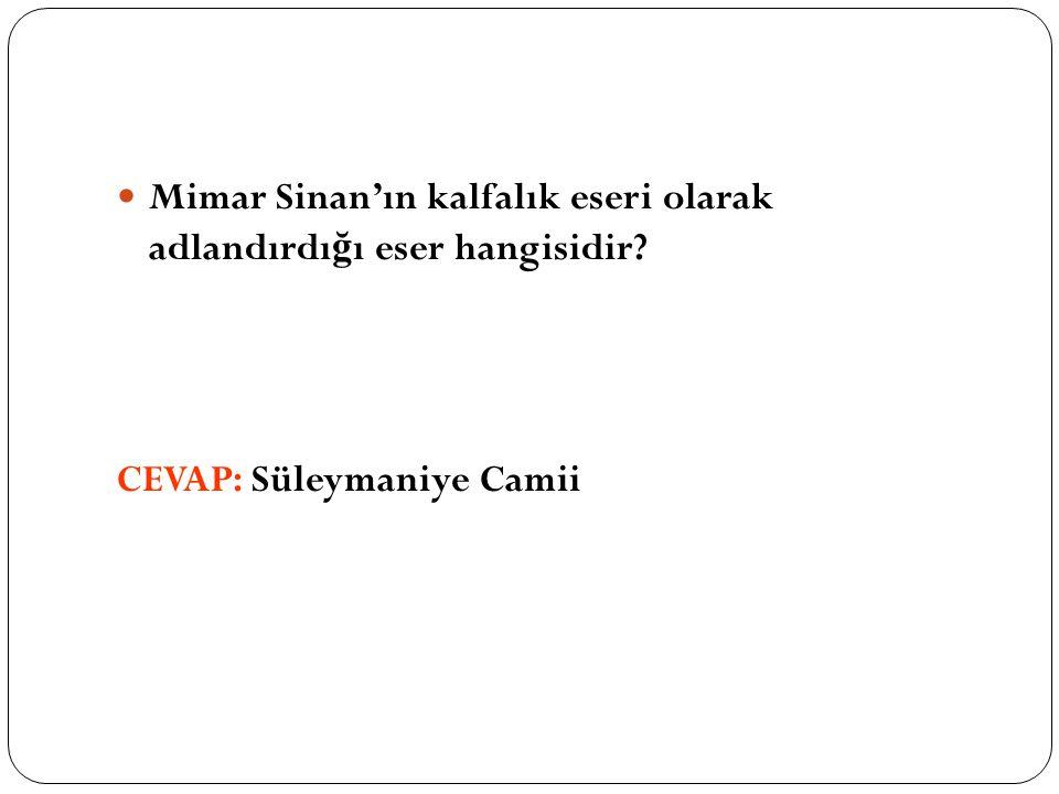 Mimar Sinan'ın kalfalık eseri olarak adlandırdı ğ ı eser hangisidir? CEVAP: Süleymaniye Camii
