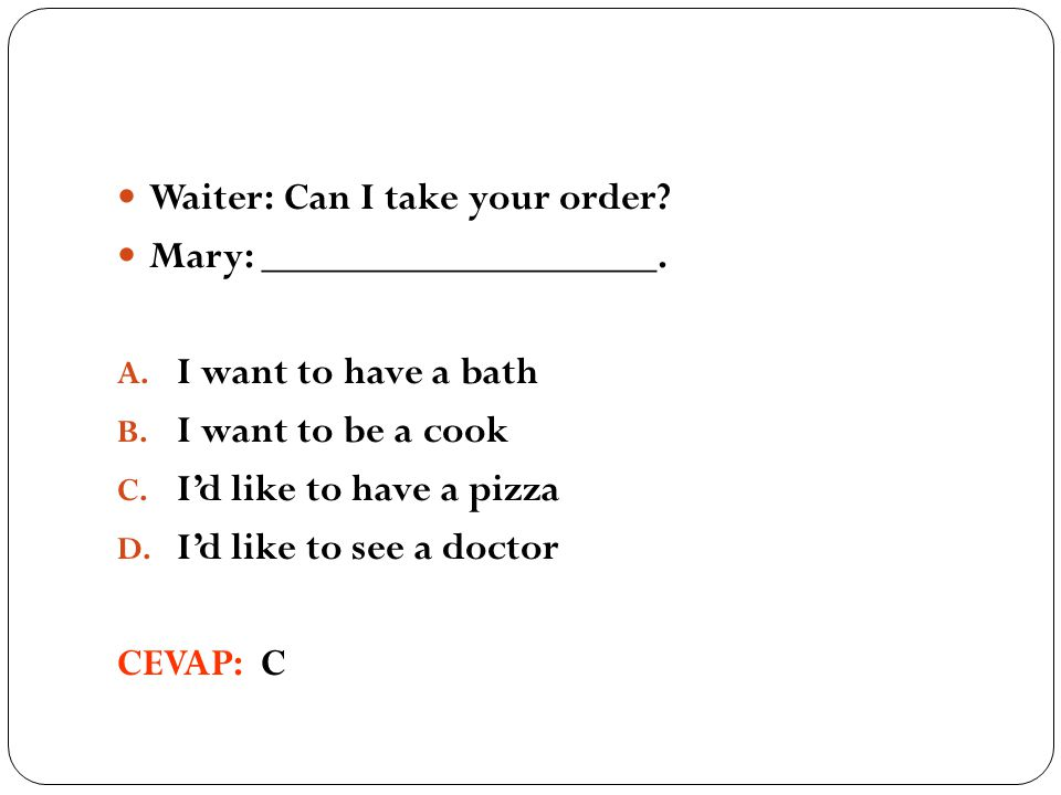 Waiter: Can I take your order. Mary: ___________________.