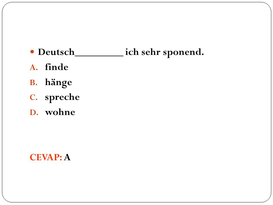 Deutsch_________ ich sehr sponend. A. finde B. hänge C. spreche D. wohne CEVAP: A
