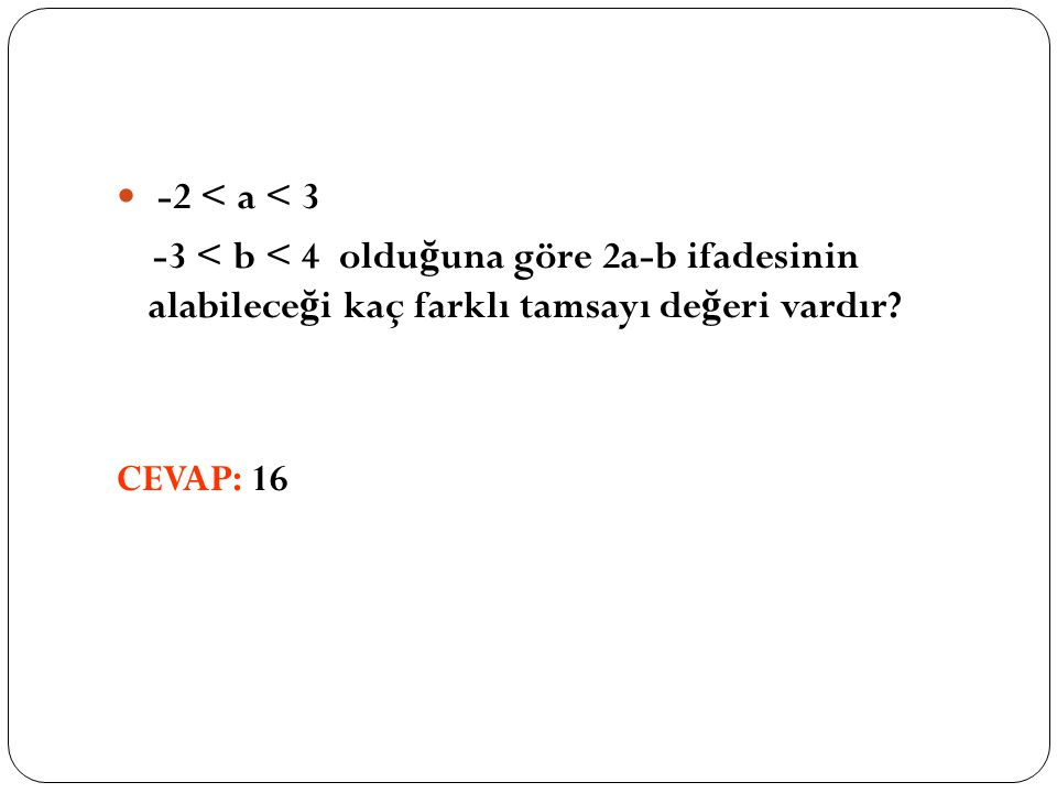 -2 < a < 3 -3 < b < 4 oldu ğ una göre 2a-b ifadesinin alabilece ğ i kaç farklı tamsayı de ğ eri vardır.