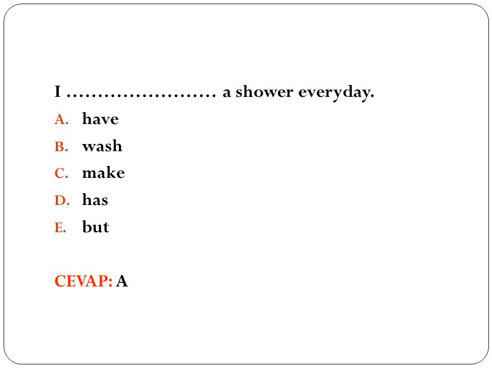 I …………………… a shower everyday. A. have B. wash C. make D. has E. but CEVAP: A