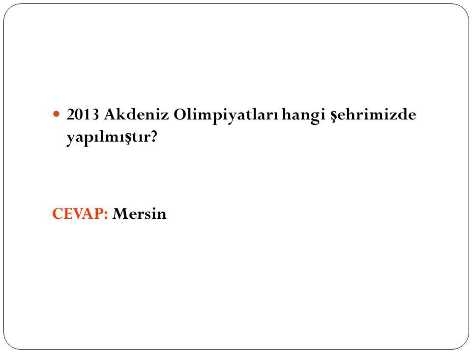2013 Akdeniz Olimpiyatları hangi ş ehrimizde yapılmı ş tır? CEVAP: Mersin