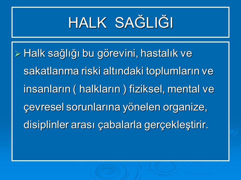 HALK SAĞLIĞI  Halk sağlığı bu görevini, hastalık ve sakatlanma riski altındaki toplumların ve insanların ( halkların ) fiziksel, mental ve çevresel sorunlarına yönelen organize, disiplinler arası çabalarla gerçekleştirir.