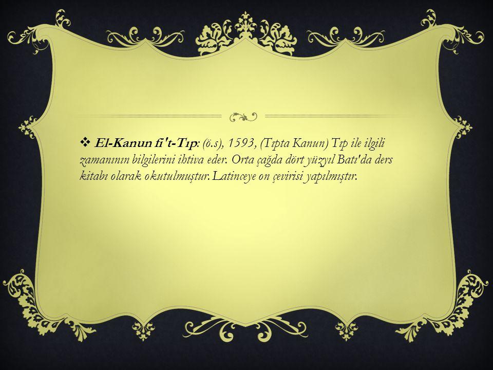  El-Kanun fi't-Tıp: (ö.s), 1593, (Tıpta Kanun) Tıp ile ilgili zamanının bilgilerini ihtiva eder. Orta çağda dört yüzyıl Batı'da ders kitabı olarak ok
