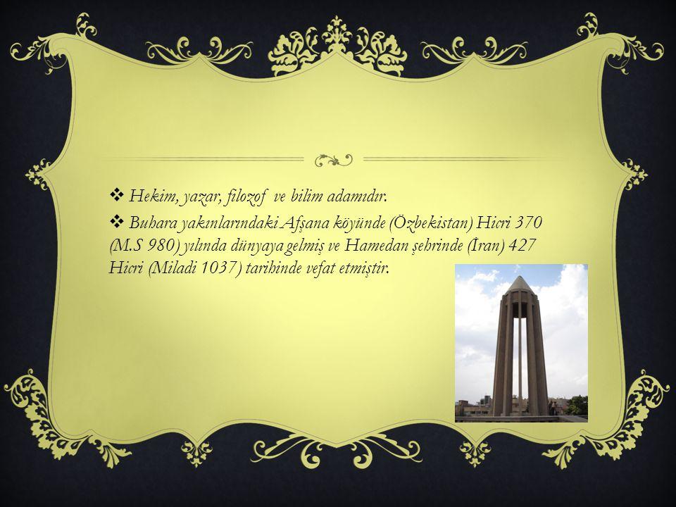  Hekim, yazar, filozof ve bilim adamıdır.  Buhara yakınlarındaki Afşana köyünde (Özbekistan) Hicri 370 (M.S 980) yılında dünyaya gelmiş ve Hamedan ş