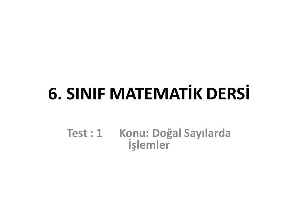 6. SINIF MATEMATİK DERSİ Test : 1 Konu: Doğal Sayılarda İşlemler