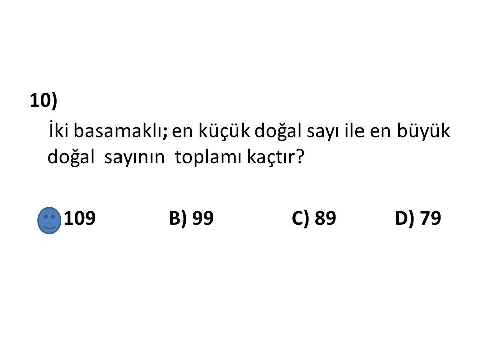 10) İki basamaklı; en küçük doğal sayı ile en büyük doğal sayının toplamı kaçtır? A) 109 B) 99 C) 89 D) 79