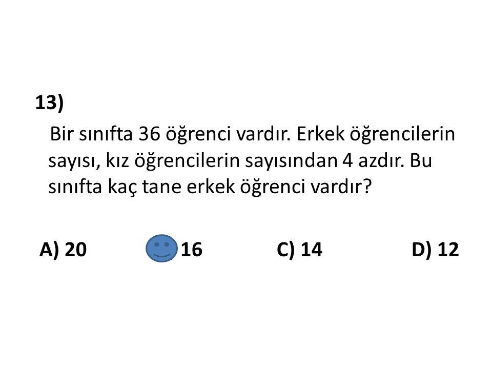 13) Bir sınıfta 36 öğrenci vardır. Erkek öğrencilerin sayısı, kız öğrencilerin sayısından 4 azdır. Bu sınıfta kaç tane erkek öğrenci vardır? A) 20 B)