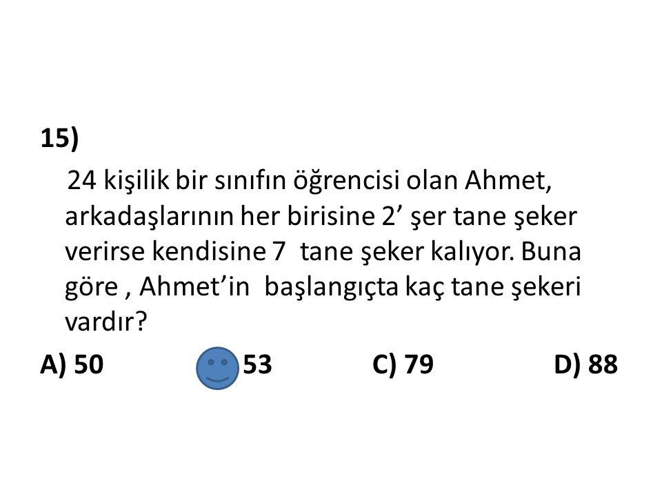 15) 24 kişilik bir sınıfın öğrencisi olan Ahmet, arkadaşlarının her birisine 2' şer tane şeker verirse kendisine 7 tane şeker kalıyor. Buna göre, Ahme