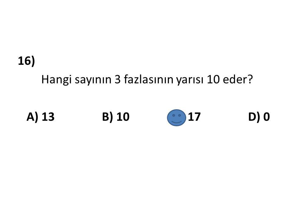 16) Hangi sayının 3 fazlasının yarısı 10 eder? A) 13 B) 10 C) 17 D) 0