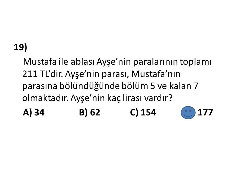 19) Mustafa ile ablası Ayşe'nin paralarının toplamı 211 TL'dir. Ayşe'nin parası, Mustafa'nın parasına bölündüğünde bölüm 5 ve kalan 7 olmaktadır. Ayşe