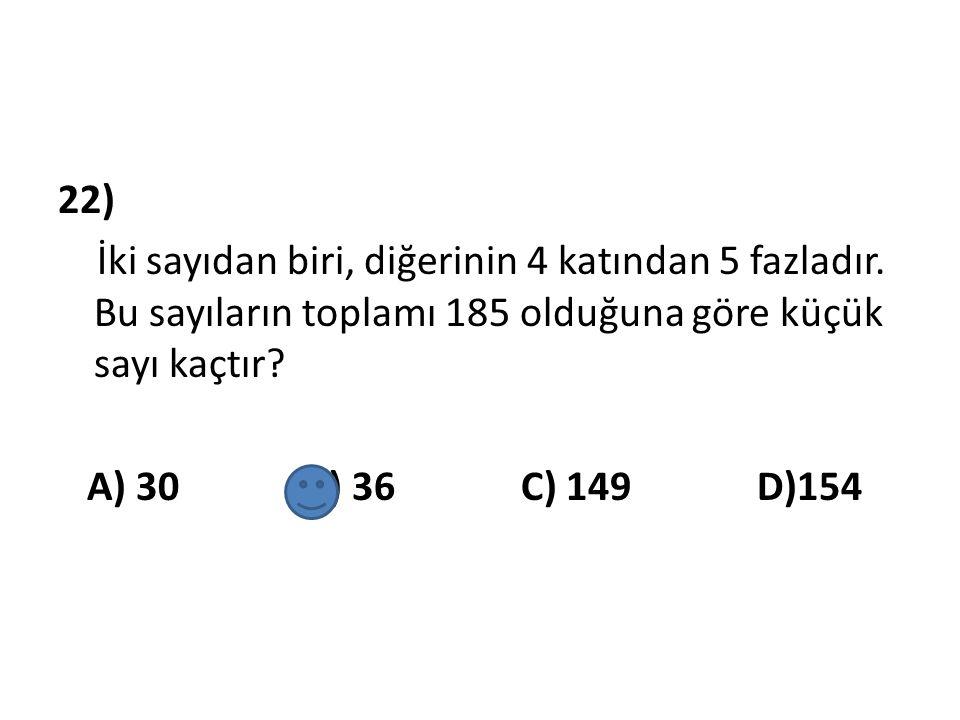 22) İki sayıdan biri, diğerinin 4 katından 5 fazladır. Bu sayıların toplamı 185 olduğuna göre küçük sayı kaçtır? A) 30 B) 36 C) 149 D)154
