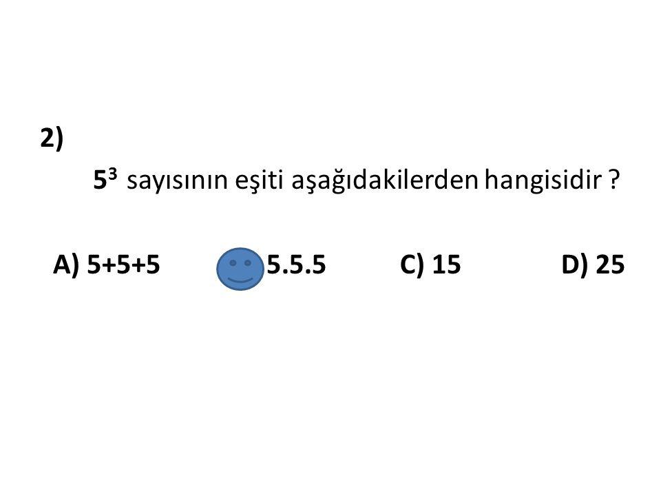 2) 5 3 sayısının eşiti aşağıdakilerden hangisidir ? A) 5+5+5 B) 5.5.5 C) 15 D) 25