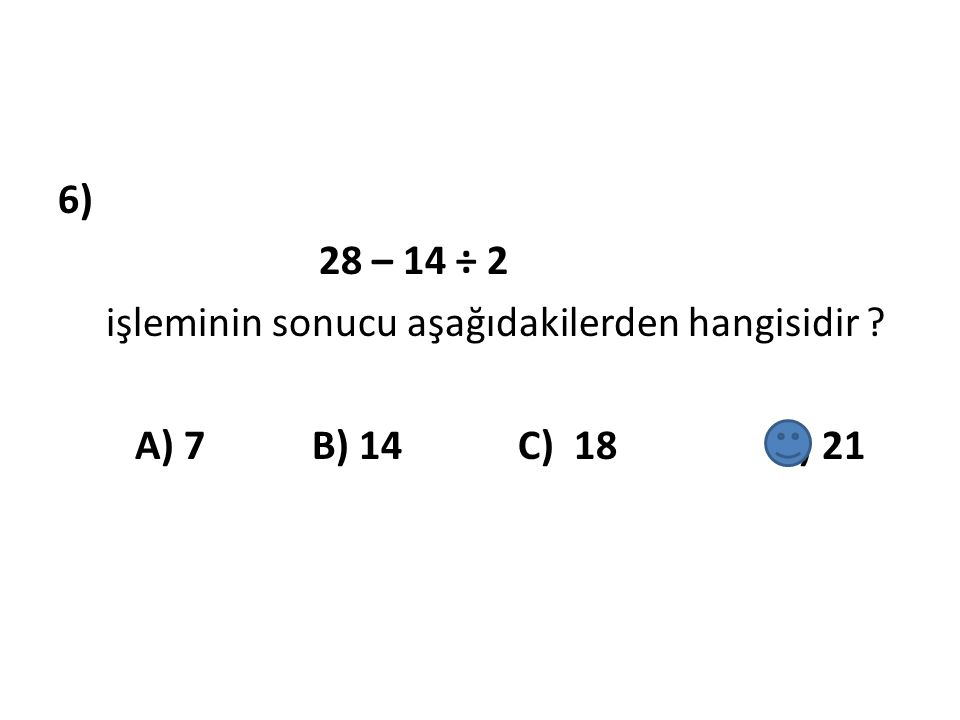6) 28 – 14 ÷ 2 işleminin sonucu aşağıdakilerden hangisidir ? A) 7 B) 14 C) 18 D) 21