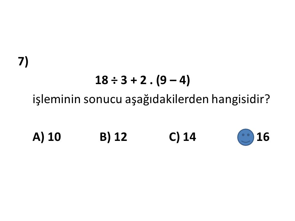 7) 18 ÷ 3 + 2. (9 – 4) işleminin sonucu aşağıdakilerden hangisidir? A) 10 B) 12 C) 14 D) 16