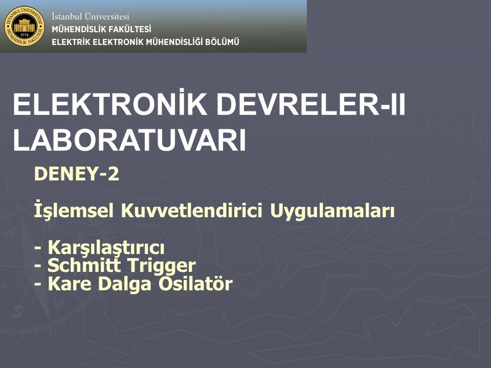 ELEKTRONİK DEVRELER-II LABORATUVARI DENEY-2 İşlemsel Kuvvetlendirici Uygulamaları - Karşılaştırıcı - Schmitt Trigger - Kare Dalga Osilatör
