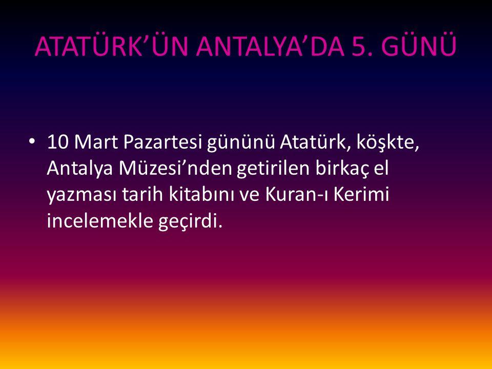 ATATÜRK'ÜN ANTALYA'DA 5. GÜNÜ 10 Mart Pazartesi gününü Atatürk, köşkte, Antalya Müzesi'nden getirilen birkaç el yazması tarih kitabını ve Kuran-ı Keri