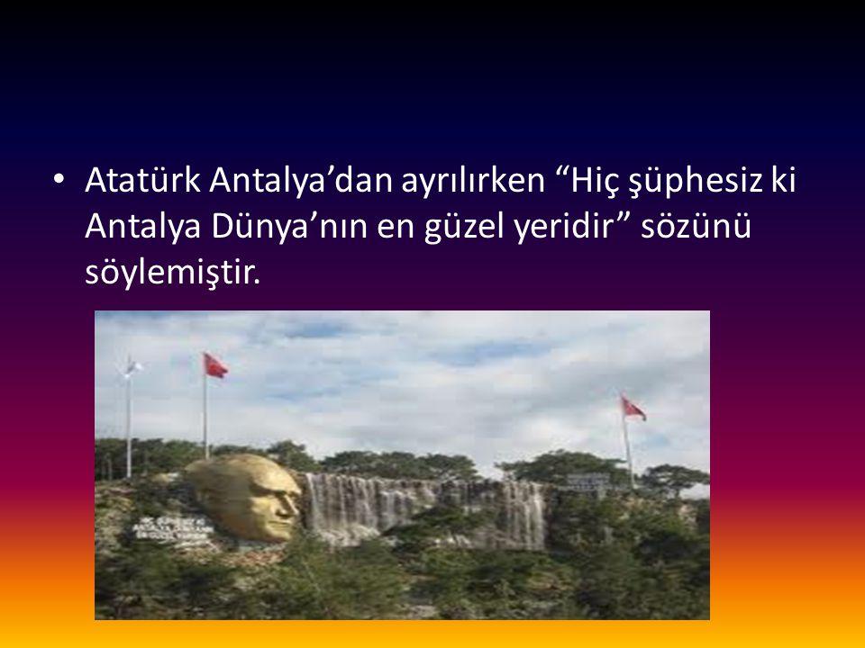 Atatürk Antalya'dan ayrılırken Hiç şüphesiz ki Antalya Dünya'nın en güzel yeridir sözünü söylemiştir.