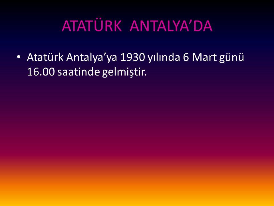ATATÜRK ANTALYA'DA Atatürk Antalya'ya 1930 yılında 6 Mart günü 16.00 saatinde gelmiştir.