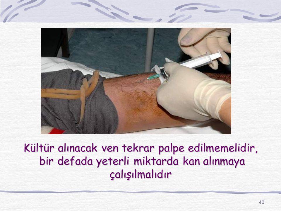 40 Kültür alınacak ven tekrar palpe edilmemelidir, bir defada yeterli miktarda kan alınmaya çalışılmalıdır