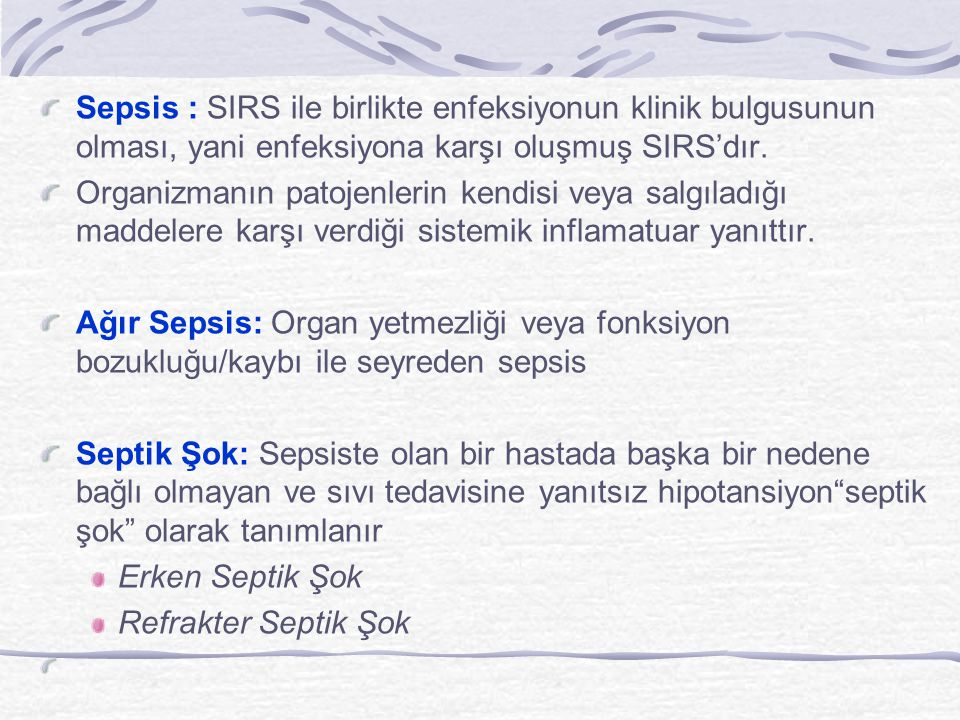Sepsis : SIRS ile birlikte enfeksiyonun klinik bulgusunun olması, yani enfeksiyona karşı oluşmuş SIRS'dır. Organizmanın patojenlerin kendisi veya salg