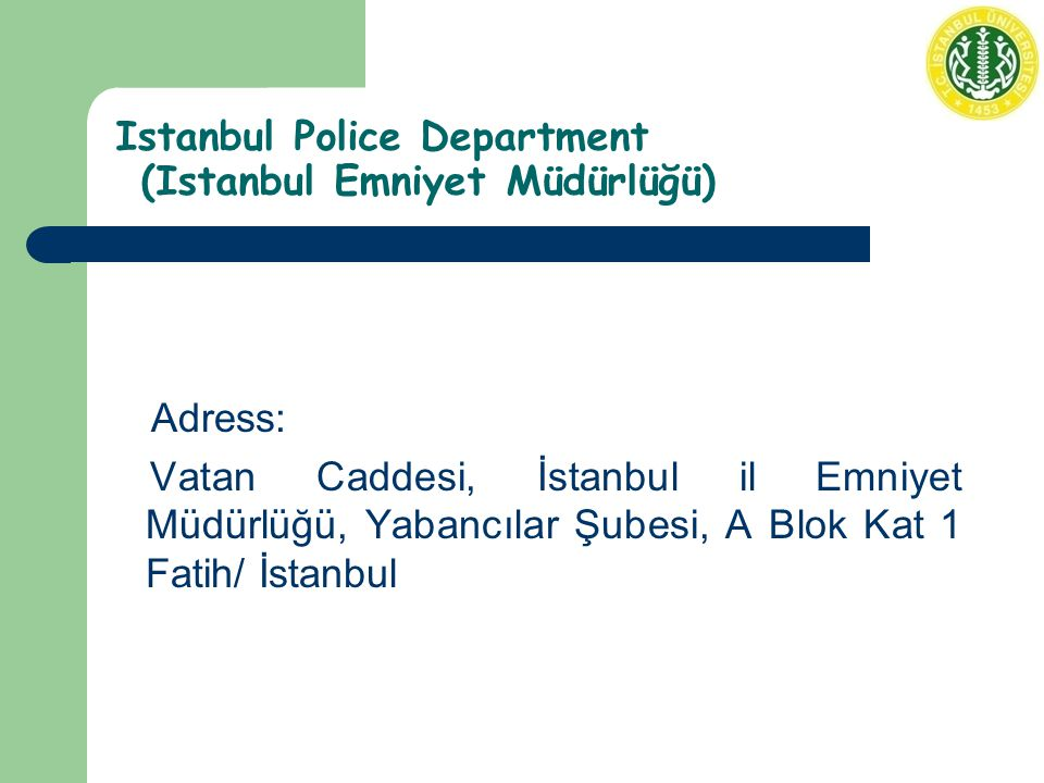 Istanbul Police Department (Istanbul Emniyet Müdürlüğü) Adress: Vatan Caddesi, İstanbul il Emniyet Müdürlüğü, Yabancılar Şubesi, A Blok Kat 1 Fatih/ İstanbul