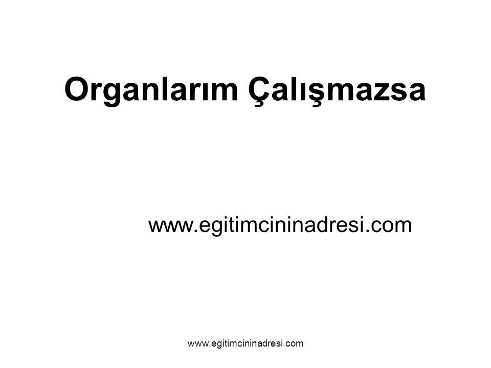 Organlarım Çalışmazsa www.egitimcininadresi.com