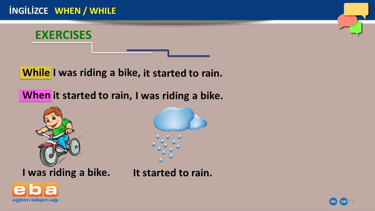 11 İNGİLİZCE WHEN / WHILE I was riding a bike. EXERCISES It started to rain. While When I was riding a bike, it started to rain. it started to rain, I