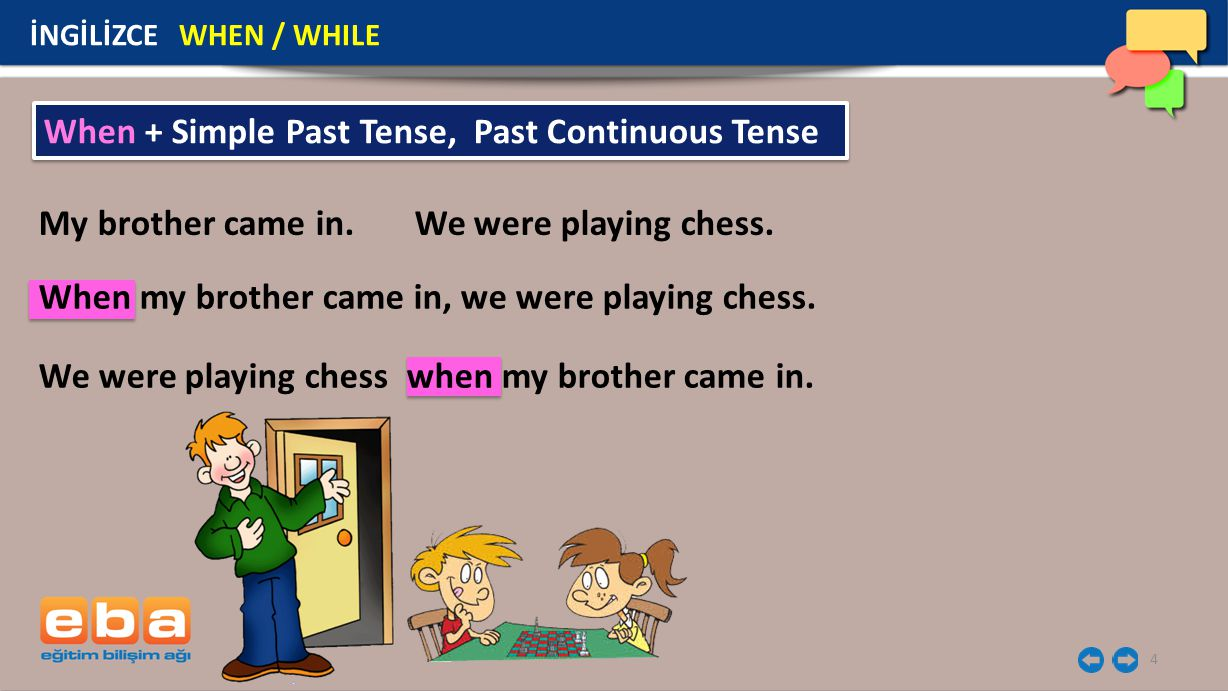 4 İNGİLİZCE WHEN / WHILE My brother came in. We were playing chess. When + Simple Past Tense, Past Continuous Tense When my brother came in, we were p