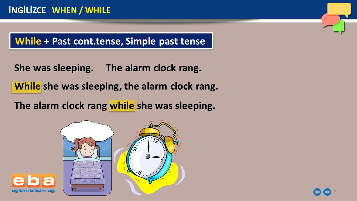 5 İNGİLİZCE WHEN / WHILE She was sleeping. The alarm clock rang. While + Past cont.tense, Simple past tense While she was sleeping, the alarm clock ra