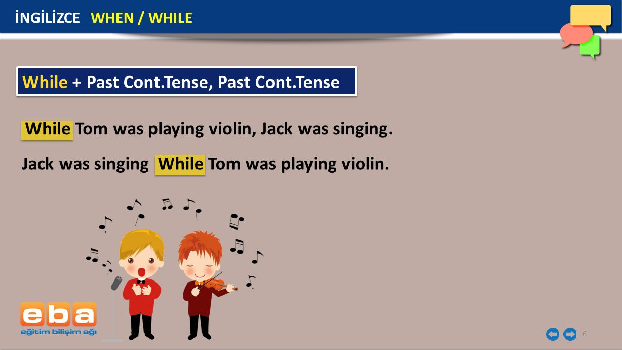 6 İNGİLİZCE WHEN / WHILE While + Past Cont.Tense, Past Cont.Tense While Tom was playing violin, Jack was singing. Jack was singing While Tom was playi