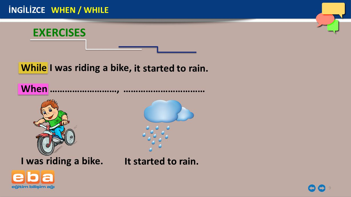 9 İNGİLİZCE WHEN / WHILE I was riding a bike. EXERCISES It started to rain. WhileI was riding a bike, it started to rain. When ………………………, ……………………………