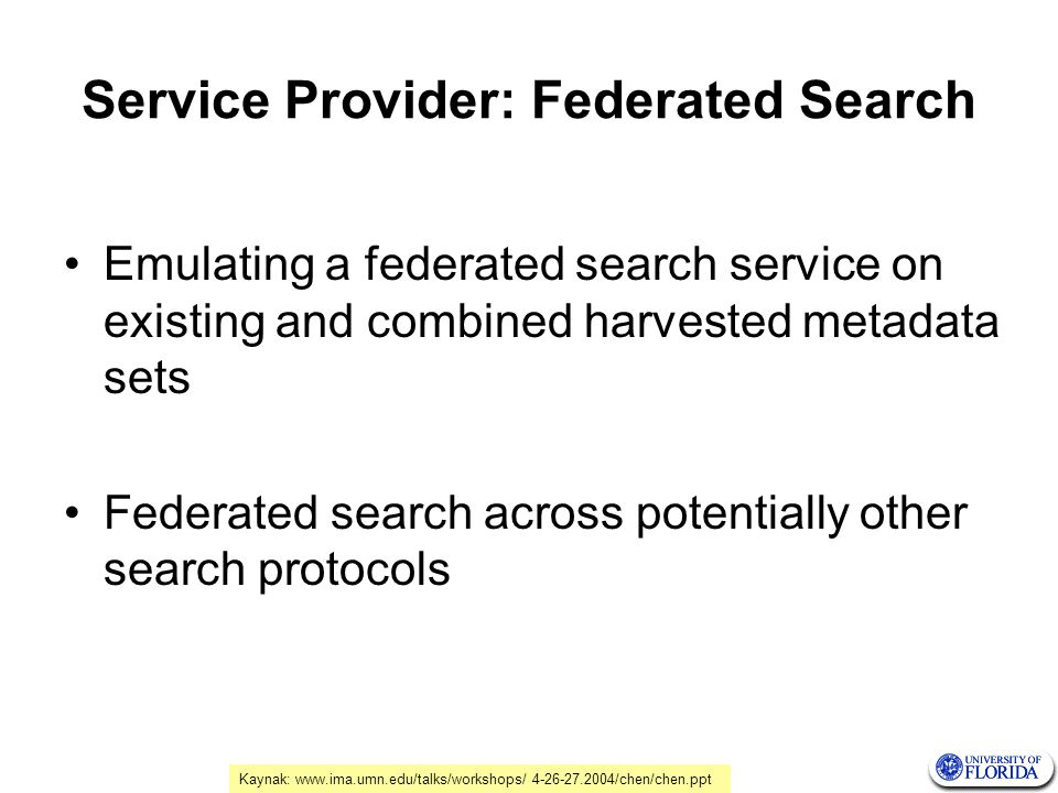 Service Provider: Federated Search Emulating a federated search service on existing and combined harvested metadata sets Federated search across potentially other search protocols Kaynak: www.ima.umn.edu/talks/workshops/ 4-26-27.2004/chen/chen.ppt